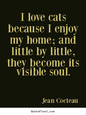 I love cats because i enjoy my home; and little.. Jean Cocteau great love quotes