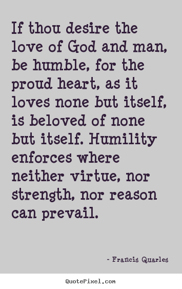 Love quote - If thou desire the love of god and man, be humble, for..