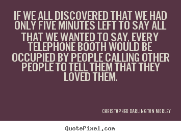 Christopher Darlington Morley picture quotes - If we all discovered that we had only five minutes left.. - Love quote