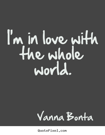 I'm in love with the whole world. Vanna Bonta popular love quotes