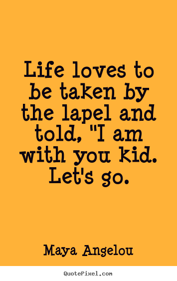 Life loves to be taken by the lapel and told,.. Maya Angelou top love quote