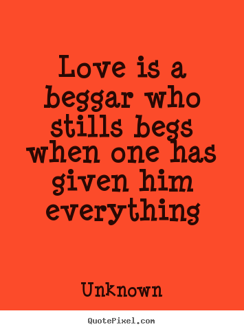 Love quotes - Love is a beggar who stills begs when one has..