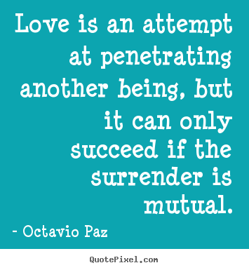 Quotes about love - Love is an attempt at penetrating another being,..