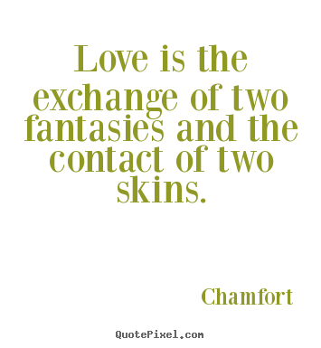 Chamfort poster quotes - Love is the exchange of two fantasies and the contact.. - Love quote