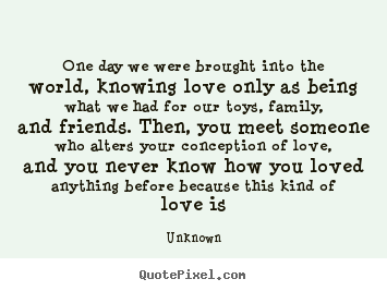 Unknown photo quotes - One day we were brought into the world, knowing love.. - Love quotes
