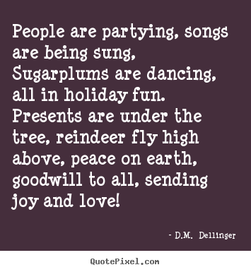 D.M.  Dellinger photo quotes - People are partying, songs are being sung, sugarplums are dancing,.. - Love quotes
