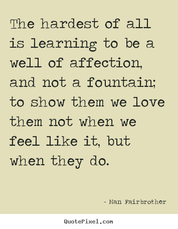 The hardest of all is learning to be a well of.. Nan Fairbrother best love quotes