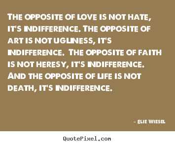 Love quotes - The opposite of love is not hate, it's indifference. the opposite..