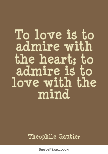 Love sayings - To love is to admire with the heart; to admire is to..