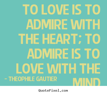 Create poster quotes about love - To love is to admire with the heart; to..