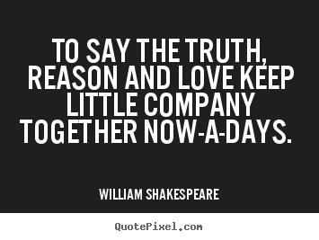 Customize image quotes about love - To say the truth, reason and love keep little company together..