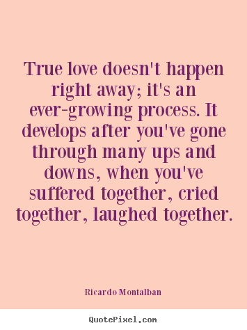 Love quotes - True love doesn't happen right away; it's..