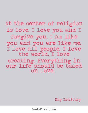 Quotes about love - At the center of religion is love. i love you and i forgive you. i am..