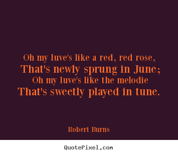 Love quotes - Oh my luve's like a red, red rose, that's newly sprung in june;..