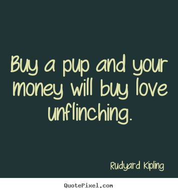 Buy a pup and your money will buy love unflinching. Rudyard Kipling best love quotes