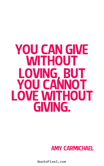 Create graphic picture sayings about love - You can give without loving, but you cannot love without giving.
