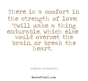 Sayings about love - There is a comfort in the strength of love; 'twill make a thing endurable,..