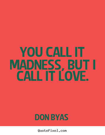 Don Byas picture quotes - You call it madness, but i call it love. - Love quotes