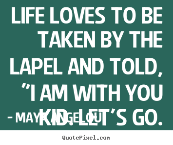 "Love quote - Life loves to be taken by the lapel and told, ""i am with.."