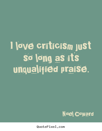 I love criticism just so long as it's unqualified.. Noel Coward greatest love quotes