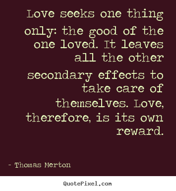 Quote about love - Love seeks one thing only: the good of the one loved. it leaves all..