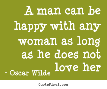 Make custom picture quotes about love - A man can be happy with any woman as long as he does not love..