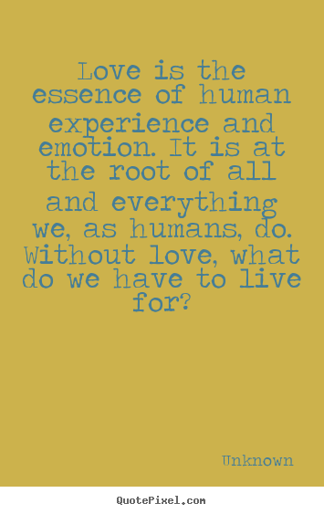 Unknown picture quotes - Love is the essence of human experience and emotion. it.. - Love quote