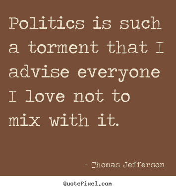 Diy picture quote about love - Politics is such a torment that i advise everyone i love not to..