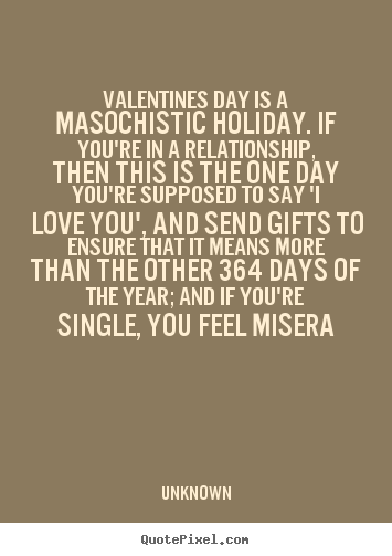Diy picture quotes about love - Valentines day is a masochistic holiday. if you're in..
