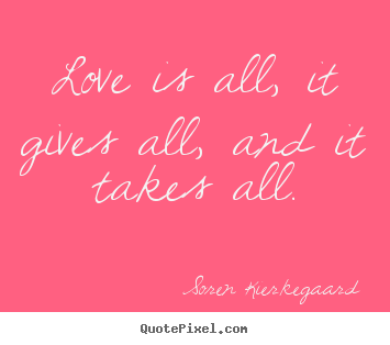 Design your own picture quotes about love - Love is all, it gives all, and it takes all.