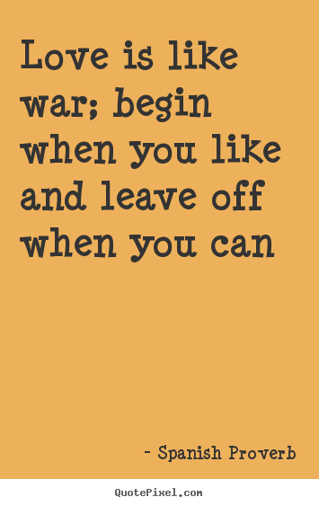 Love is like war; begin when you like and leave off when you.. Spanish Proverb greatest love quotes