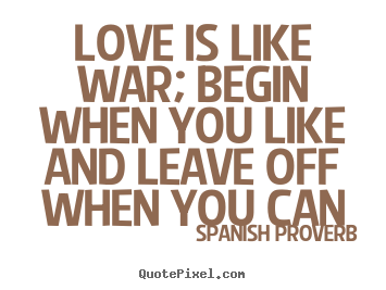 Love quotes - Love is like war; begin when you like and leave off when..