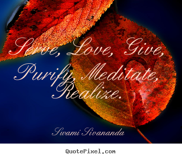 Love quotes - Serve, love, give, purify, meditate, realize.