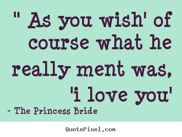 "Create your own poster quotes about love - "" as you wish' of course what he really ment was, 'i love.."