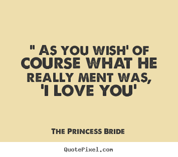 "Love quotes - "" as you wish' of course what he really ment was,.."