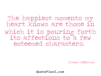 The happiest moments my heart knows are those in which.. Thomas Jefferson greatest love quote