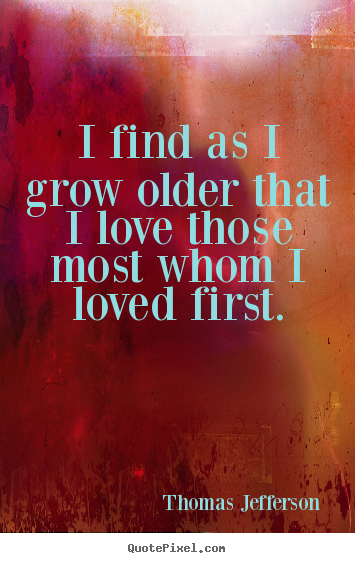 I find as i grow older that i love those most whom.. Thomas Jefferson popular love quotes
