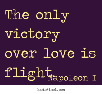 Quotes about love - The only victory over love is flight.