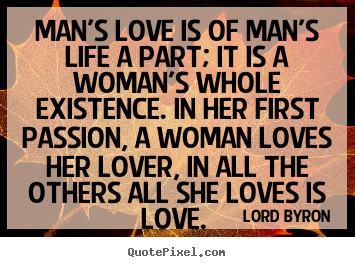 Lord Byron picture quotes - Man's love is of man's life a part; it is a woman's whole existence. in.. - Love quotes