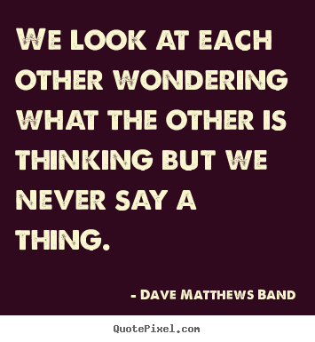 Love quotes - We look at each other wondering what the other is thinking but we..