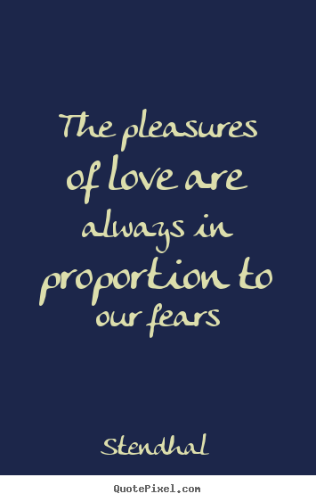 The pleasures of love are always in proportion to our fears Stendhal famous love quotes