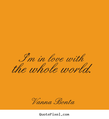 Design your own picture quotes about love - I'm in love with the whole world.