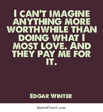 Love quote - I can't imagine anything more worthwhile than doing what i most love...