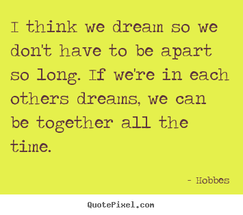 Quote about love - I think we dream so we don't have to be apart so long. if we're in..