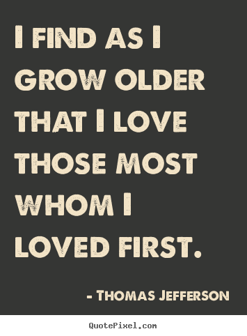 Thomas Jefferson picture quotes - I find as i grow older that i love those.. - Love quote