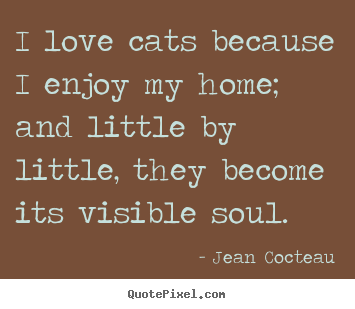 Jean Cocteau picture quotes - I love cats because i enjoy my home; and little by little,.. - Love quotes