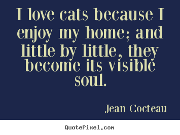 Quotes about love - I love cats because i enjoy my home; and little..