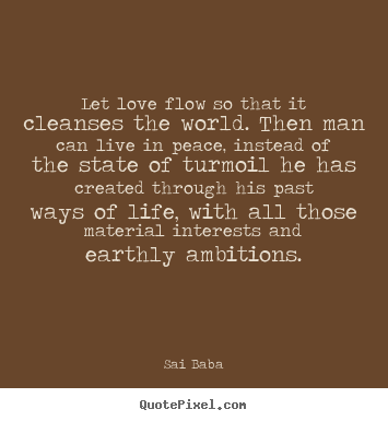 Sai Baba picture quotes - Let love flow so that it cleanses the world. then man can live in.. - Love quotes