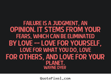 Quotes about love - Failure is a judgment, an opinion. it stems from your fears,..