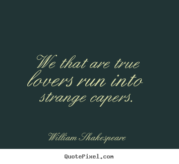 Quote about love - We that are true lovers run into strange capers.